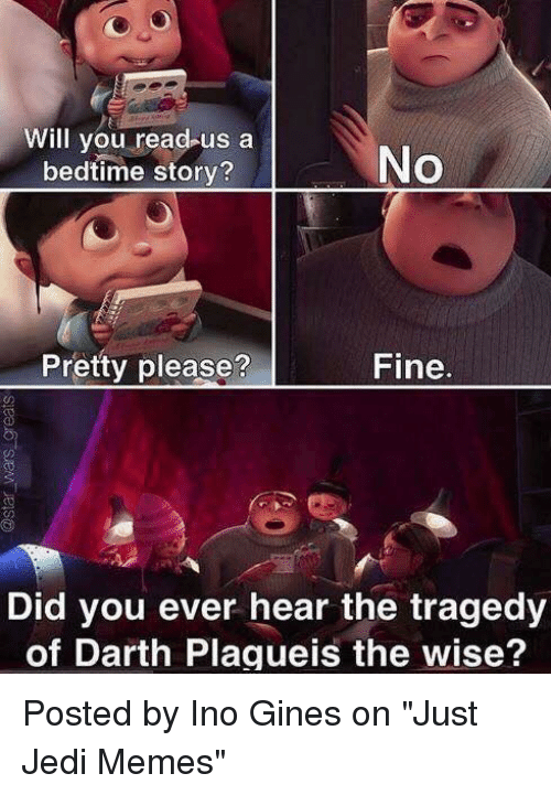 """Jedi, Memes, and Star Wars: Will you read us a  No  bedtime story?  Pretty please?  Fine  Did you ever hear the tragedy  of Darth Plagueis the wise? Posted by Ino Gines on """"Just Jedi Memes"""""""