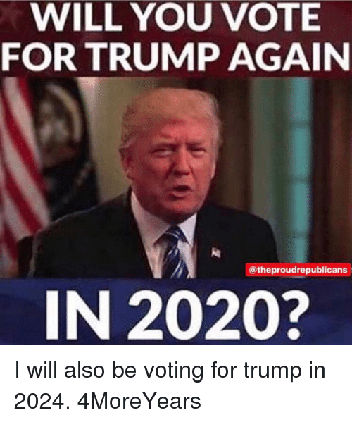 Memes, Trump, and 🤖: WILL YOU VOTE  FOR TRUMP AGAIN  @theproudrepublicans  IN 2020? I will also be voting for trump in 2024. 4MoreYears