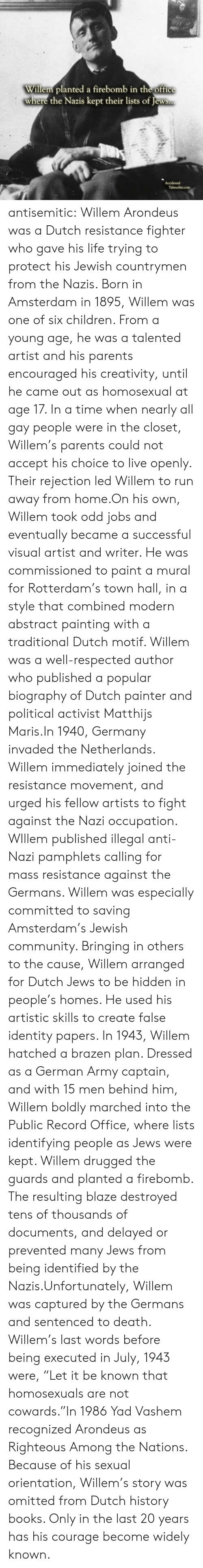 """german army: Willem planted a firebomb in the office  where the Nazis kept their lists of Jews..  Accidental  Talmudist.com antisemitic:  Willem Arondeus was a Dutch resistance fighter who gave his life trying to protect his Jewish countrymen from the Nazis. Born in Amsterdam in 1895, Willem was one of six children. From a young age, he was a talented artist and his parents encouraged his creativity, until he came out as homosexual at age 17. In a time when nearly all gay people were in the closet, Willem's parents could not accept his choice to live openly. Their rejection led Willem to run away from home.On his own, Willem took odd jobs and eventually became a successful visual artist and writer. He was commissioned to paint a mural for Rotterdam's town hall, in a style that combined modern abstract painting with a traditional Dutch motif. Willem was a well-respected author who published a popular biography of Dutch painter and political activist Matthijs Maris.In 1940, Germany invaded the Netherlands. Willem immediately joined the resistance movement, and urged his fellow artists to fight against the Nazi occupation. WIllem published illegal anti-Nazi pamphlets calling for mass resistance against the Germans. Willem was especially committed to saving Amsterdam's Jewish community. Bringing in others to the cause, Willem arranged for Dutch Jews to be hidden in people's homes. He used his artistic skills to create false identity papers. In 1943, Willem hatched a brazen plan. Dressed as a German Army captain, and with 15 men behind him, Willem boldly marched into the Public Record Office, where lists identifying people as Jews were kept. Willem drugged the guards and planted a firebomb. The resulting blaze destroyed tens of thousands of documents, and delayed or prevented many Jews from being identified by the Nazis.Unfortunately, Willem was captured by the Germans and sentenced to death. Willem's last words before being executed in July, 1943 were, """"Let it be known """