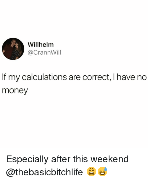 Funny, Money, and Weekend: Willhelm  @CrannWill  If my calculations are correct, I have no  money Especially after this weekend @thebasicbitchlife 😩😅