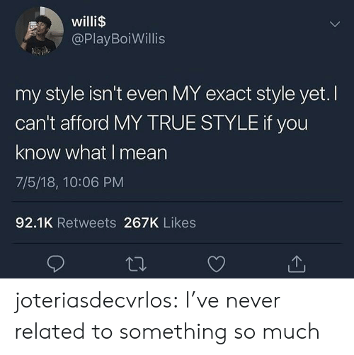 you know what i mean: willi$  @PlayBoiWillis  my style isn't even MY exact style yet. I  can't afford MY TRUE STYLE if you  know what I mean  7/5/18, 10:06 PM  92.1K Retweets 267K Likes joteriasdecvrlos:  I've never related to something so much