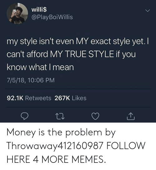 you know what i mean: willi$  @PlayBoiWillis  my style isn't even MY exact style yet. I  can't afford MY TRUE STYLE if you  know what I mean  7/5/18, 10:06 PM  92.1K Retweets 267K Likes Money is the problem by Throwaway412160987 FOLLOW HERE 4 MORE MEMES.