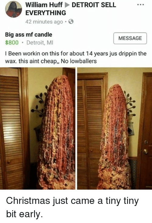 Ass, Christmas, and Detroit: William Huff DETROIT SELL  EVERYTHING  42 minutes ago.  Big ass mf candle  $800 Detroit, MI  MESSAGE  I Been workin on this for about 14 years jus drippin the  wax. this aint cheap,, No lowballers Christmas just came a tiny tiny bit early.