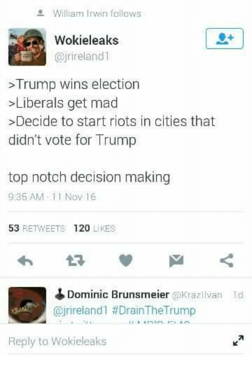 Trump Winning: William Irwin follows  Wokieleaks  @jrineland1  Trump wins election  Liberals get mad  >Decide to start riots in cities that  didn't vote for Trump  top notch decision making  9:35 AM-11 Nov 16  53  RETWEETS 120  LIKES  Dominic Brunsmeier okrazllvan ld  Cajrireland 1 DrainTheTrump  Reply to Wokieleaks