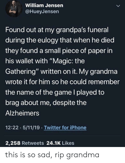 """Alzheimer's: William Jensen  @HueyJensen  Found out at my grandpa's funeral  during the eulogy that when he died  they found a small piece of paper in  his wallet with """"Magic: the  Gathering"""" written on it. My grandma  wrote it for him so he could remember  the name of the game l played to  brag about me, despite the  Alzheimers  12:22 5/11/19 Twitter for iPhone  2,258 Retweets 24.1K Likes this is so sad, rip grandma"""