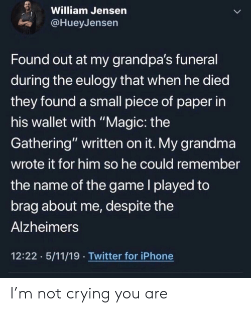 """Alzheimer's: William Jensen  @HueyJensen  Found out at my grandpa's funeral  during the eulogy that when he died  they found a small piece of paper in  his wallet with """"Magic: the  Gathering"""" written on it. My grandma  wrote it for him so he could remember  the name of the game I played to  brag about me, des pite the  Alzheimers  12:22 5/11/19 Twitter for iPhone I'm not crying you are"""