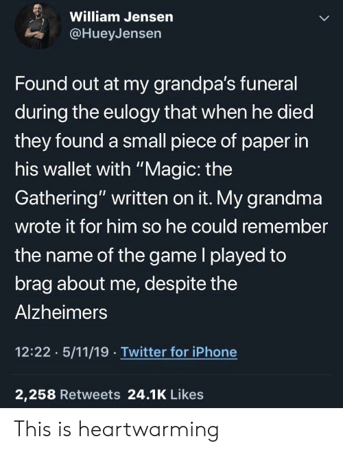 """Alzheimer's: William Jensern  @HueyJensen  Found out at my grandpa's funeral  during the eulogy that when he died  they found a small piece of paper in  his wallet with """"Magic: the  Gathering"""" written on it. My grandma  wrote it for him so he could remember  the name of the game l played to  brag about me, despite the  Alzheimers  12:22 5/11/19 Twitter for iPhone  2,258 Retweets 24.1K Likes This is heartwarming"""