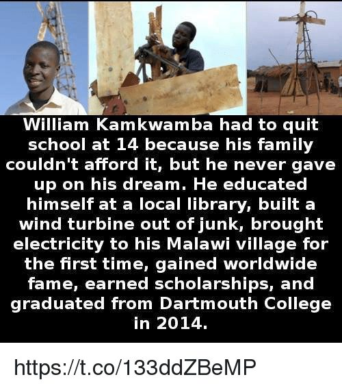 Quit School: William Kamkwamba had to quit  school at 14 because his family  couldn't afford it, but he never gave  up on his dream. He educated  himself at a local library, built a  wind turbine out of junk, brought  electricity to his Malawi village for  the first time, gained worldwide  fame, earned scholarships, and  graduated from Dartmouth College  in 2014. https://t.co/133ddZBeMP