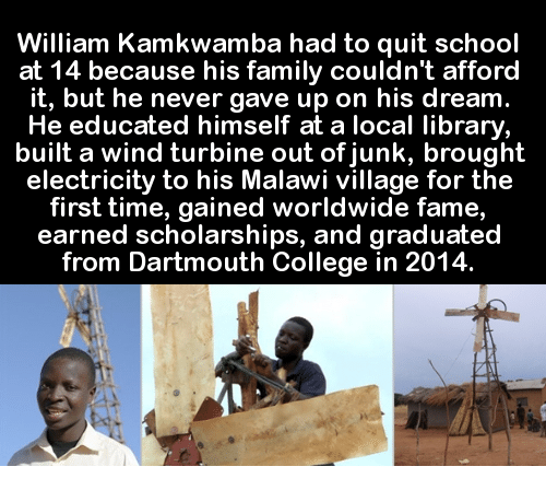 Quit School: William Kamkwamba had to quit school  at 14 because his family couldn't afford  it, but he never gave up on his dream.  He educated himself at a local library  built a wind turbine out of junk, brought  electricity to his Malawi village for the  first time, gained worldwide fame  earned scholarships, and graduated  from Dartmouth College in 2014.
