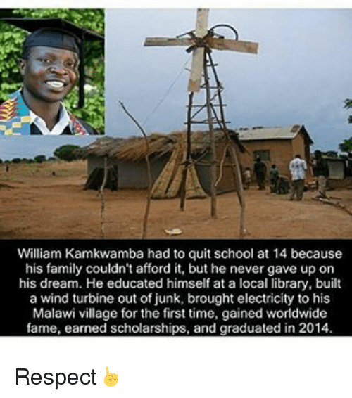 Quit School: William Kamkwamba had to quit school at 14 because  his family couldn't afford it, but he never gave up on  his dream. He educated himself at a local library, built  a wind turbine out of junk, brought electricity to his  Malawi village for the first time, gained worldwide  fame, earned scholarships, and graduated in 2014 Respect☝
