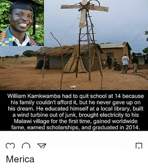 Quit School: William Kamkwamba had to quit school at 14 because  his family couldn't afford it, but he never gave up on  his dream. He educated himself at a local library, built  a wind turbine out of junk, brought electricity to his  Malawi village for the first time, gained worldwide  fame, earned scholarships, and graduated in 2014 Merica