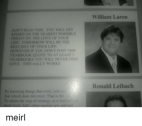 Yearbooks: William Laren  DONT READ THIS. YOU WILL GET  KISSED ON THE NEAREST POSSIBLE  FRIDAY BY THE LOVE OF YOUR  LIFE. TOMORROW WILL BE THE  BEST DAY OF YOUR LIFE  HOWEVER IF YOU DON'T POST THIS  YEARBOOK QUOTE TO AT LEAST 3  YEARBOOKS YOU WILL NEVER FIND  LOVE. THIS reaLLY WORKS  Ronald Leibach  By knowing things that exist, you can  that which does not exist. That is the  To attain the way of strategy as a warrior yot  must study fully other martial arts and not meirl