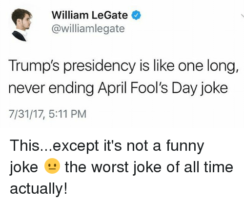 Funny, Memes, and The Worst: William LeGate  @williamlegate  Trump's presidency is like one long,  never ending April Fool's Day joke  7/31/17, 5:11 PM This...except it's not a funny joke 😐 the worst joke of all time actually!
