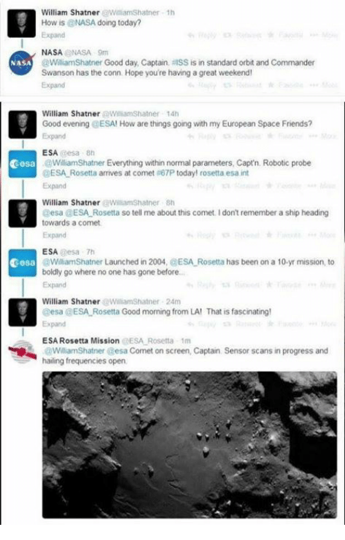 Friends, Memes, and Nasa: William Shatner WilliamShatner 1h  How is @NASA doing today?  Expand  NASANASA 9m  @WilliamShatner Good day, Captain, RISS is in standard orbit and Commander  Swanson has the conn Hope you're having a great weekend  Expand  NASA  William Shatner WiliamShatner 14h  Good evening @ESA! How are things going with my European Space Friends?  Expand  ESA esa 8h  cesa  WiliamShatner Everything within normal parameters, Capt'n. Robotic probe  ESA Rosetta arrives at comet #67P today! rosetta esa int  Expand  William Shatner WilliamShatner sh  Desa @ESA Rosetta so tell me about this comet. I don't remember a ship heading  towards a comet  Expand  ESA esa 7h  WilliamShatner Launched in 2004, @ESA Rosetta has been on a 10-yr mission, to  boldly go where no one has gone before..  Expand  cesa  William ShatnerWilliamShatner 24m  esa a ESA-Rosetta Good morning from LA' That is fascinating!  Expand  ESA Rosetta Mission @ESA Rosetta 1m  WilliamShatner esa Comet on screen, Captain  hailing frequencies open  Sensor scans in progress and