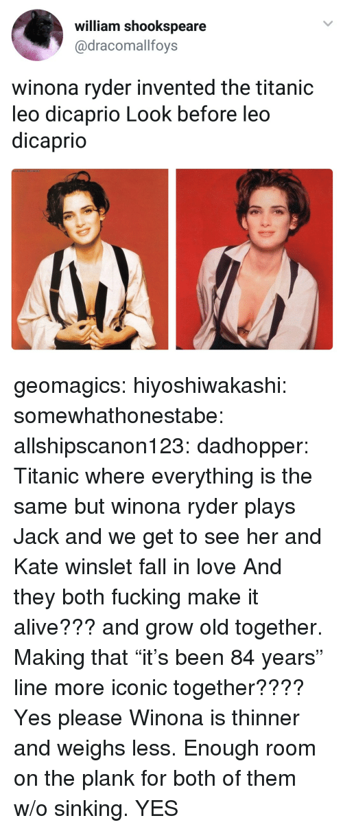 """Winona Ryder: william shookspeare  @dracomallfoys  winona ryder invented the titanic  leo dicaprio Look before leo  dicaprio geomagics: hiyoshiwakashi:  somewhathonestabe:  allshipscanon123:  dadhopper: Titanic where everything is the same but winona ryder plays Jack and we get to see her and Kate winslet fall in love   And they both fucking make it alive??? and grow old together. Making that """"it's been 84 years"""" line more iconic together???? Yes please   Winona is thinner and weighs less. Enough room on the plank for both of them w/o sinking.    YES"""