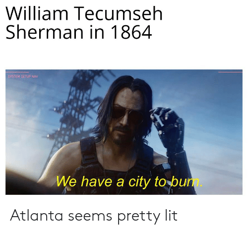 William Tecumseh Sherman: William Tecumseh  Sherman in 1864  SYSTEM SETUP NAV  We have a city to bum. Atlanta seems pretty lit