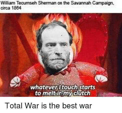 William Tecumseh Sherman: William Tecumseh Sherman on the Savannah Campaign,  circa 1884  whatever ltouch starts  to meltinimy clutch