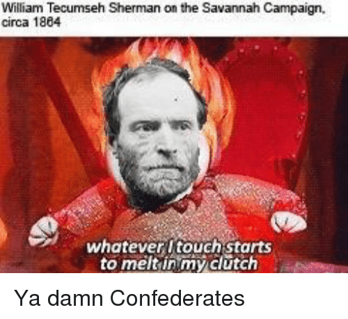 William Tecumseh Sherman: William Tecumseh Sherman on the Savannah Campaign,  circa 1884  whatever itouch starts  to meltinmy dlutch