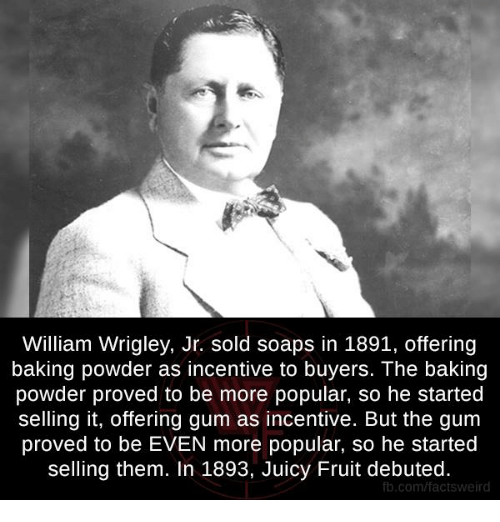 Wrigley: William Wrigley, Jr. sold soaps in 1891, offering  baking powder as incentive to buyers. The baking  powder proved to be more popular, so he started  selling it, offering gum as incentive. But the gum  proved to be EVEN more popular, so he started  selling them. In 1893, Juicy Fruit debuted.  fb.com/factsweird
