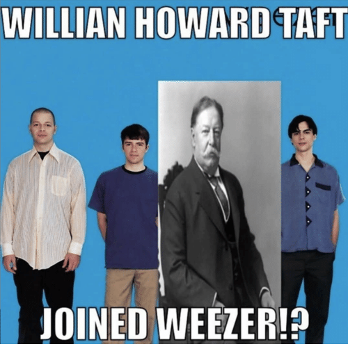Howard: WILLIAN HOWARD TAFT  JOINED WEEZER!?
