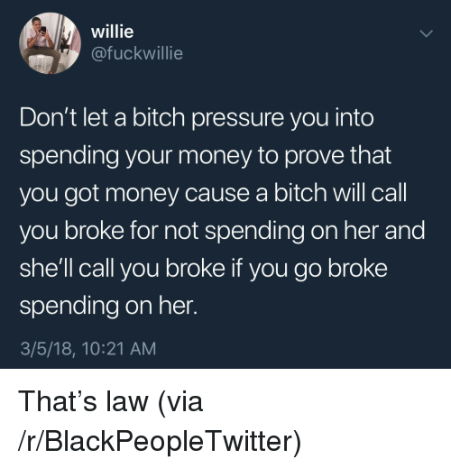 willie: willie  @fuckwillie  Don't let a bitch pressure you into  spending your money to prove that  you got money cause a bitch will call  you broke for not spending on her and  she'll call you broke if you go broke  spending on her.  3/5/18, 10:21 AM <p>That's law (via /r/BlackPeopleTwitter)</p>
