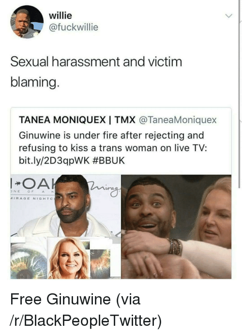 willie: willie  @fuckwillie  Sexual harassment and victim  blaming.  TANEA MONIQUEXI TMX @TaneaMoniquex  Ginuwine is under fire after rejecting and  refusing to kiss a trans woman on live TV:  bit.ly/2D3qpWK #BBUK  OA  ra  NEOFAH  MIRAGE NIGHTc <p>Free Ginuwine (via /r/BlackPeopleTwitter)</p>