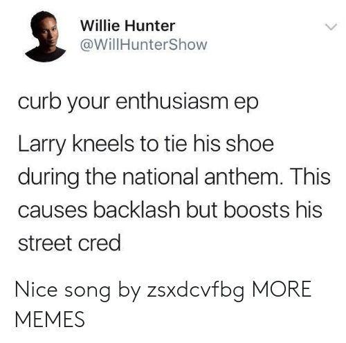 cred: Willie Hunter  @WillHunterShow  curb your enthusiasm ep  Larry kneels to tie his shoe  during the national anthem. This  causes backlash but boosts his  street cred Nice song by zsxdcvfbg MORE MEMES