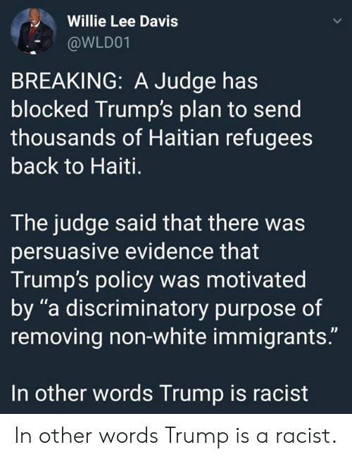 "willie: Willie Lee Davis  @WLD01  BREAKING: A Judge has  blocked Trump's plan to send  thousands of Haitian refugees  back to Haiti.  The judge said that there was  persuasive evidence that  Trump's policy was motivated  by ""a discriminatory purpose of  removing non-white immigrants.""  In other words Trump is racist In other words Trump is a racist."