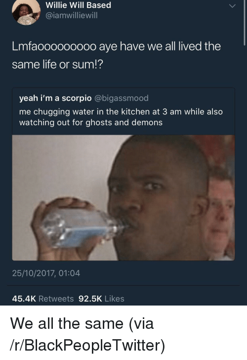 Blackpeopletwitter, Life, and Yeah: Willie Will Based  @iamwilliewill  Lmfaoooo00000 aye have we all lived the  same life or sum!?  yeah i'm a scorpio @bigassmood  me chugging water in the kitchen at 3 am while also  watching out for ghosts and demons  25/10/2017, 01:04  45.4K Retweets 92.5K Likes <p>We all the same (via /r/BlackPeopleTwitter)</p>