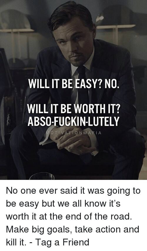 Goals, Memes, and The Road: WILLIT BE EASY? NO  WILL IT BE WORTH IT?  ABSO-FUCKIN-LUTELY  O TIVATION MAFIA No one ever said it was going to be easy but we all know it's worth it at the end of the road. Make big goals, take action and kill it. - Tag a Friend