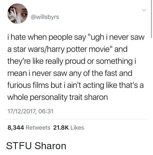 "Harry Potter, Saw, and Star Wars: @willsbyrs  i hate when people say ""ughinever saw  a star wars/harry potter movie"" and  they're like really proud or something i  mean i never saw any of the fast and  furious filims but ain't acting like that's a  whole personality trait sharon  17/12/2017, 06:31  8,344 Retweets 21.8K Likes STFU Sharon"