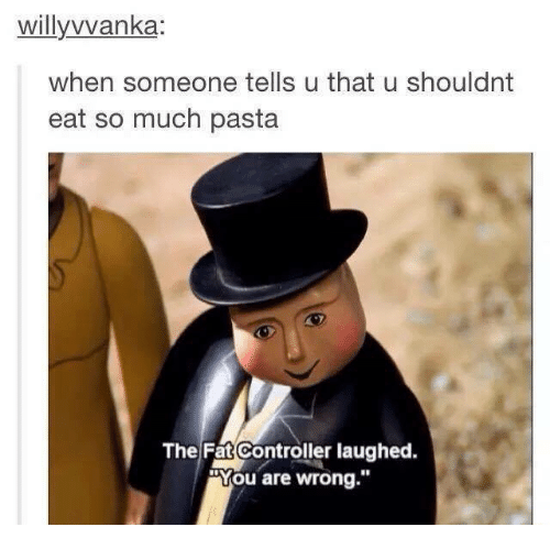 """The Fat Controller: willy vanka  When someone tells u that u Shouldnt  eat so much pasta.  The Fat Controller laughed.  00Mou are wrong."""""""