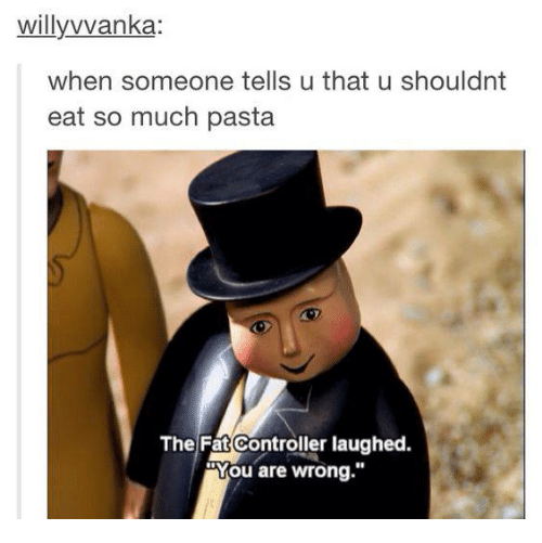 Memes, Control, and Fat: willy vvanka:  when someone tells u that u shouldnt  eat so much pasta  The Fat Controller laughed.  You are wrong.""