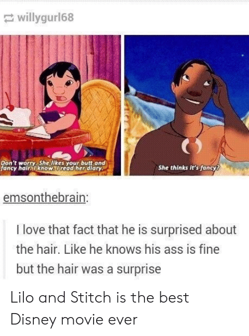 Best Disney: willygur168  Don't worry, She likes your butt and  fancy hair know. Uread her diary  She thinks it's fancy?  emsonthebrain:  I love that fact that he is surprised about  the hair. Like he knows his ass is fine  but the hair was a surprise Lilo and Stitch is the best Disney movie ever