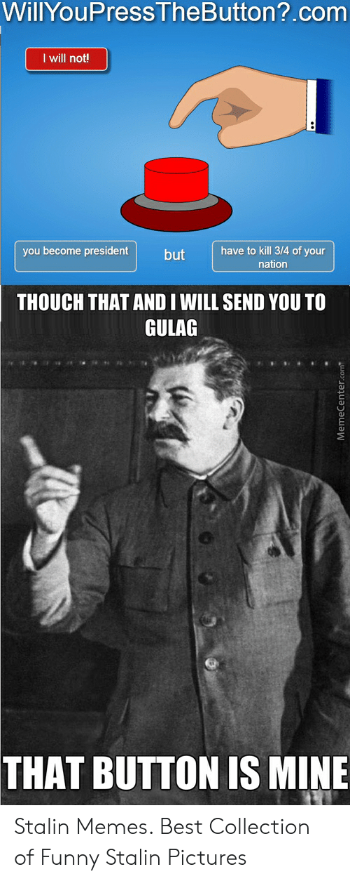 Funny Stalin: WillYouPress TheButton?.com  I will not!  have to kill 3/4 of your  you become president  but  nation  THOUCH THAT AND I WILL SEND YOU TO  GULAG  THAT BUTTON IS MINE  MemeCenter.com Stalin Memes. Best Collection of Funny Stalin Pictures