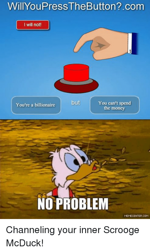 Funny, Money, and Com: WillYouPressTheButton?.com  I will not!  but  You can't spend  You're a billionaire  the money  NO PROBLEM  MEMECENTER COM Channeling your inner Scrooge McDuck!