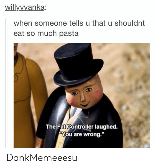 """The Fat Controller: willyvvanka  when someone tells u that u shouldnt  eat so much pasta  The Fat Controller laughed.  """"You are wrong."""" DankMemeeesu"""
