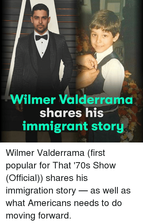 70s Show: Wilmer Valderrama  shares his  immigrant story Wilmer Valderrama (first popular for That '70s Show (Official)) shares his immigration story — as well as what Americans needs to do moving forward.