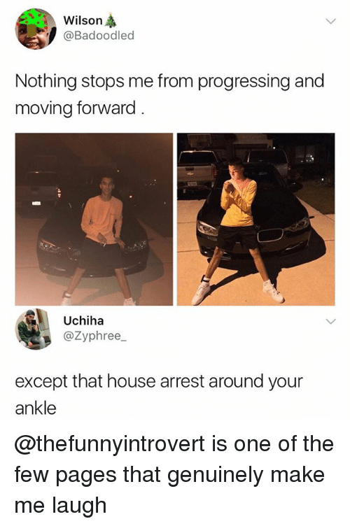 Memes, House, and 🤖: Wilson  Badoodled  Nothing stops me from progressing and  moving forward  Uchiha  @Zyphree_  except that house arrest around your  ankle @thefunnyintrovert is one of the few pages that genuinely make me laugh