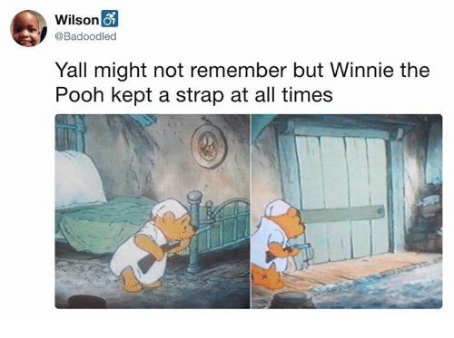 Dank, Winnie the Pooh, and 🤖: Wilson  @Badoodled  Yall might not remember but Winnie the  Pooh kept a strap at all times