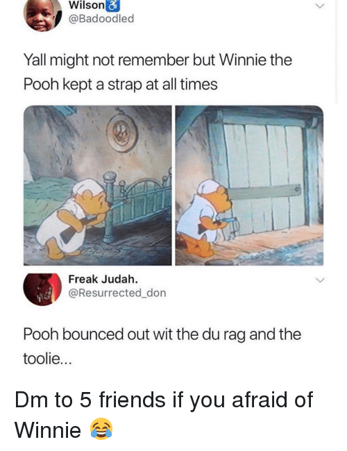 rag: Wilson  @Badoodled  Yall might not remember but Winnie the  Pooh kept a strap at all times  Freak Judah.  @Resurrected_don  Pooh bounced out wit the du rag and the  toolie.. Dm to 5 friends if you afraid of Winnie 😂