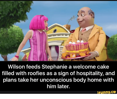Roofy: Wilson feeds Stephanie a welcome cake  filled with roofies as a sign of hospitality, and  plans take her unconscious body home with  him later.  ifunny.CO