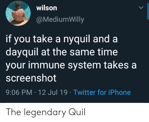 nyquil and dayquil: wilson  @MediumWilly  if you take a nyquil and  dayquil at the same time  your immune system takes a  screenshot  9:06 PM 12 Jul 19 Twitter for iPhone The legendary Quil