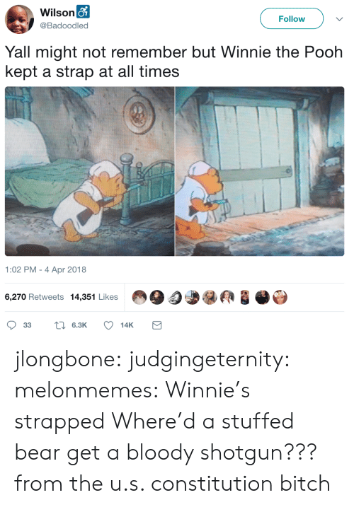 shotgun: Wilson o  Follow  @Badoodled  Yall might not remember but Winnie the Pooh  kept a strap at all times  1:02 PM - 4 Apr 2018  6,270 Retweets 14,351 Likes  L6.3K  33  14K jlongbone: judgingeternity:  melonmemes: Winnie's strapped Where'd a stuffed bear get a bloody shotgun???  from the u.s. constitution bitch