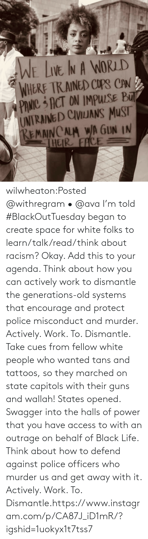 add: wilwheaton:Posted @withregram • @ava I'm told #BlackOutTuesday began to create space for white folks to learn/talk/read/think about racism? Okay. Add this to your agenda. Think about how you can actively work to dismantle the generations-old systems that encourage and protect police misconduct and murder. Actively. Work. To. Dismantle. Take cues from fellow white people who wanted tans and tattoos, so they marched on state capitols with their guns and wallah! States opened. Swagger into the halls of power that you have access to with an outrage on behalf of Black Life. Think about how to defend against police officers who murder us and get away with it. Actively. Work. To. Dismantle.https://www.instagram.com/p/CA87J_iD1mR/?igshid=1uokyx1t7tss7