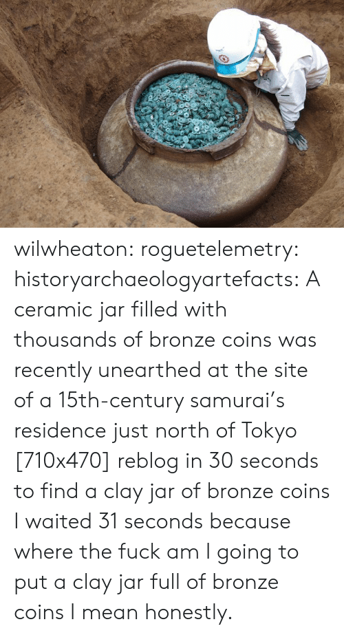 bronze: wilwheaton: roguetelemetry:  historyarchaeologyartefacts: A ceramic jar filled with thousands of bronze coins was recently unearthed at the site of a 15th-century samurai's residence just north of Tokyo [710x470] reblog in 30 seconds to find a clay jar of bronze coins   I waited 31 seconds because where the fuck am I going to put a clay jar full of bronze coins I mean honestly.