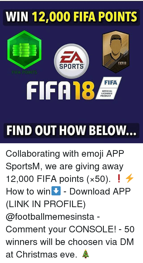 Christmas, Emoji, and Fifa: WIN 12,000 FIFA POINTS  FIFA18  SPORTS  FIFA  FIFA 18  OFFICIAL  LICENSED  PRODUCT  FIND OUT HOW BELOW... Collaborating with emoji APP SportsM, we are giving away 12,000 FIFA points (×50). ❗⚡ How to win⬇️ - Download APP (LINK IN PROFILE) @footballmemesinsta - Comment your CONSOLE! - 50 winners will be choosen via DM at Christmas eve. 🎄