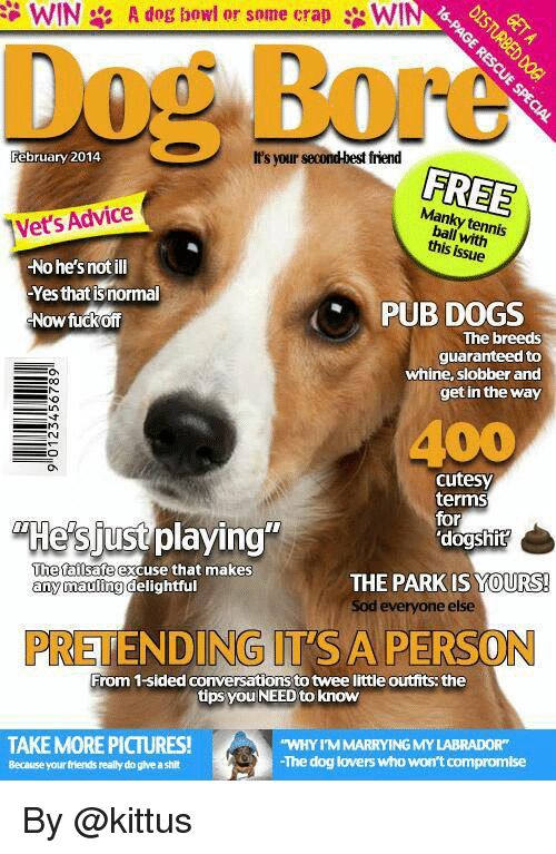 """Sodding: WIN  A dog bowl or some crap 3: WI  February 2014  It's your second best friend  FREE  Vet's Advice  this issue  Nohe's not ill  Yes that isnormal  PUB DOGS  Now fuck off  The breeds  guaranteed to  whine, slobber and  get in the way  cutesy  terms  for  """"Hes just playing""""  'dogshit  The failsafe  excuse that makes  THE PARK IS YOURS!  any mauling  delightful  Sod everyone else  DING  TSA PERSO  DO D  From 1-sided conversations totwee littleoutfits: the  tips you NEED to know  TAKE MORE PICTURES!  """"WHYY IMMARRYING MY LABRADOR""""  The dog lovers who won't compromise  Because your friends really do give a shit By @kittus"""