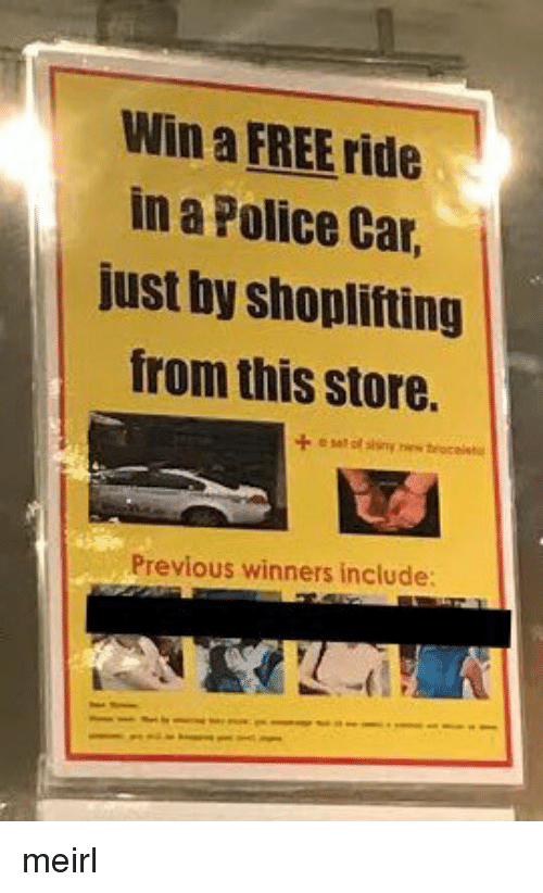 Police Car: Win a FREE ride  in a Police Car,  just by shoplifting  from this store.  Previous winners include meirl