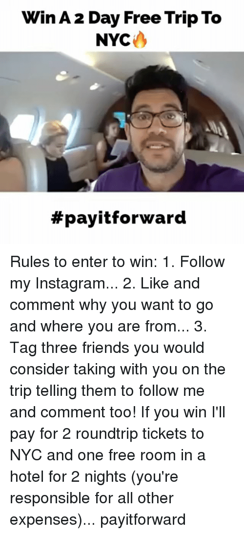 Friends, Instagram, and Memes: Win A2 Day Free Trip To  NYC  payitforward Rules to enter to win: 1. Follow my Instagram... 2. Like and comment why you want to go and where you are from... 3. Tag three friends you would consider taking with you on the trip telling them to follow me and comment too! If you win I'll pay for 2 roundtrip tickets to NYC and one free room in a hotel for 2 nights (you're responsible for all other expenses)... payitforward